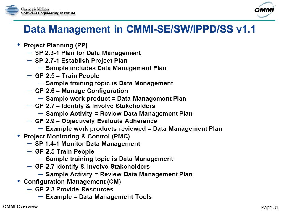 CMMI Overview Page 31 Data Management in CMMI-SE/SW/IPPD/SS v1.1 Project Planning (PP) – SP 2.3-1 Plan for Data Management – SP 2.7-1 Establish Project Plan – Sample includes Data Management Plan – GP 2.5 – Train People – Sample training topic is Data Management – GP 2.6 – Manage Configuration – Sample work product = Data Management Plan – GP 2.7 – Identify & Involve Stakeholders – Sample Activity = Review Data Management Plan – GP 2.9 – Objectively Evaluate Adherence – Example work products reviewed = Data Management Plan Project Monitoring & Control (PMC) – SP 1.4-1 Monitor Data Management – GP 2.5 Train People – Sample training topic is Data Management – GP 2.7 Identify & Involve Stakeholders – Sample Activity = Review Data Management Plan Configuration Management (CM) – GP 2.3 Provide Resources – Example = Data Management Tools