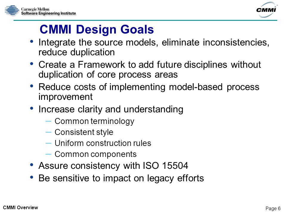 CMMI Overview Page 6 Integrate the source models, eliminate inconsistencies, reduce duplication Create a Framework to add future disciplines without d