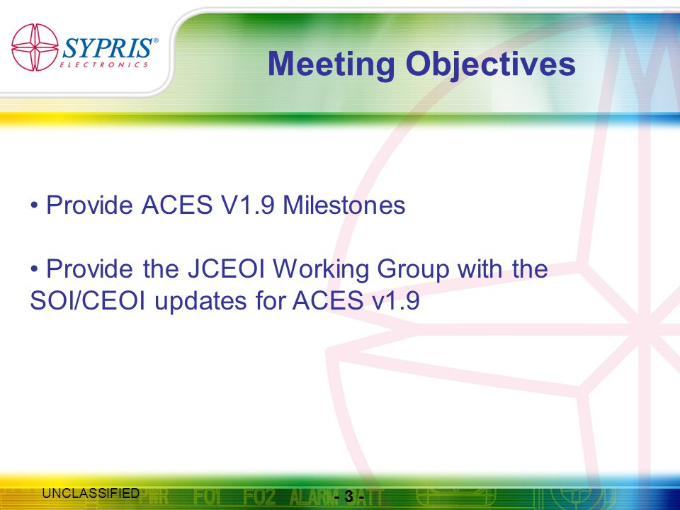 - 3 - UNCLASSIFIED Meeting Objectives Provide ACES V1.9 Milestones Provide the JCEOI Working Group with the SOI/CEOI updates for ACES v1.9
