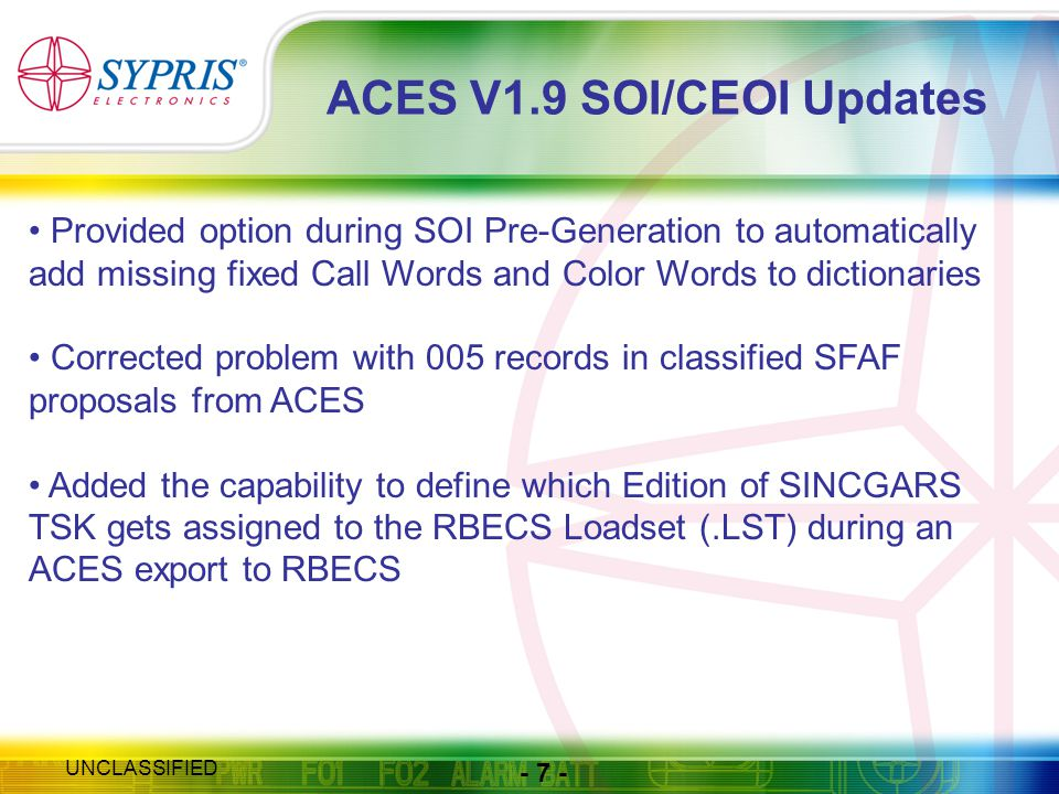 - 7 - UNCLASSIFIED ACES V1.9 SOI/CEOI Updates Provided option during SOI Pre-Generation to automatically add missing fixed Call Words and Color Words to dictionaries Corrected problem with 005 records in classified SFAF proposals from ACES Added the capability to define which Edition of SINCGARS TSK gets assigned to the RBECS Loadset (.LST) during an ACES export to RBECS