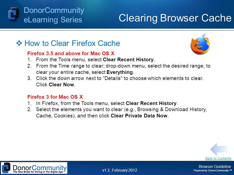 Browser Guideline Powered by DonorCommunity TM DonorCommunity eLearning Series v1.2, February 2012 Clearing Browser Cache  How to Clear Firefox Cache Firefox 3.5 and above for Mac OS X 1.From the Tools menu, select Clear Recent History.