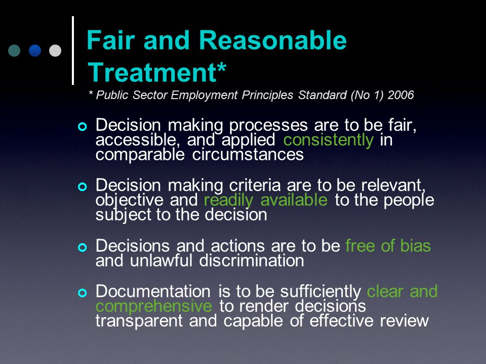 Decision making processes are to be fair, accessible, and applied consistently in comparable circumstances Decision making criteria are to be relevant, objective and readily available to the people subject to the decision Decisions and actions are to be free of bias and unlawful discrimination Documentation is to be sufficiently clear and comprehensive to render decisions transparent and capable of effective review Fair and Reasonable Treatment* * Public Sector Employment Principles Standard (No 1) 2006