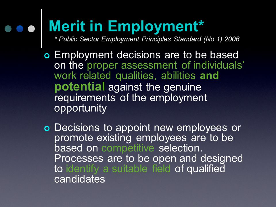Employment decisions are to be based on the proper assessment of individuals' work related qualities, abilities and potential against the genuine requirements of the employment opportunity Decisions to appoint new employees or promote existing employees are to be based on competitive selection.