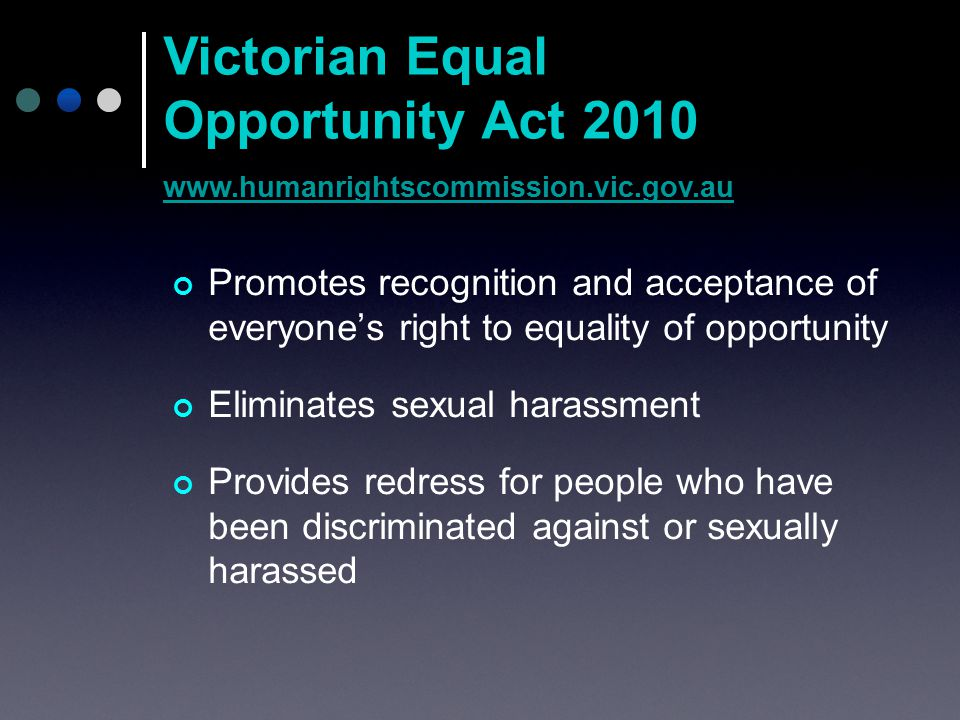 Promotes recognition and acceptance of everyone's right to equality of opportunity Eliminates sexual harassment Provides redress for people who have been discriminated against or sexually harassed Victorian Equal Opportunity Act 2010 www.humanrightscommission.vic.gov.au