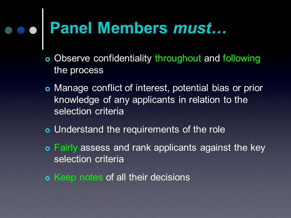Observe confidentiality throughout and following the process Manage conflict of interest, potential bias or prior knowledge of any applicants in relation to the selection criteria Understand the requirements of the role Fairly assess and rank applicants against the key selection criteria Keep notes of all their decisions Panel Members must…