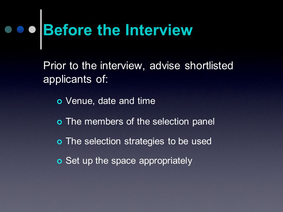 Prior to the interview, advise shortlisted applicants of: Venue, date and time The members of the selection panel The selection strategies to be used Set up the space appropriately Before the Interview