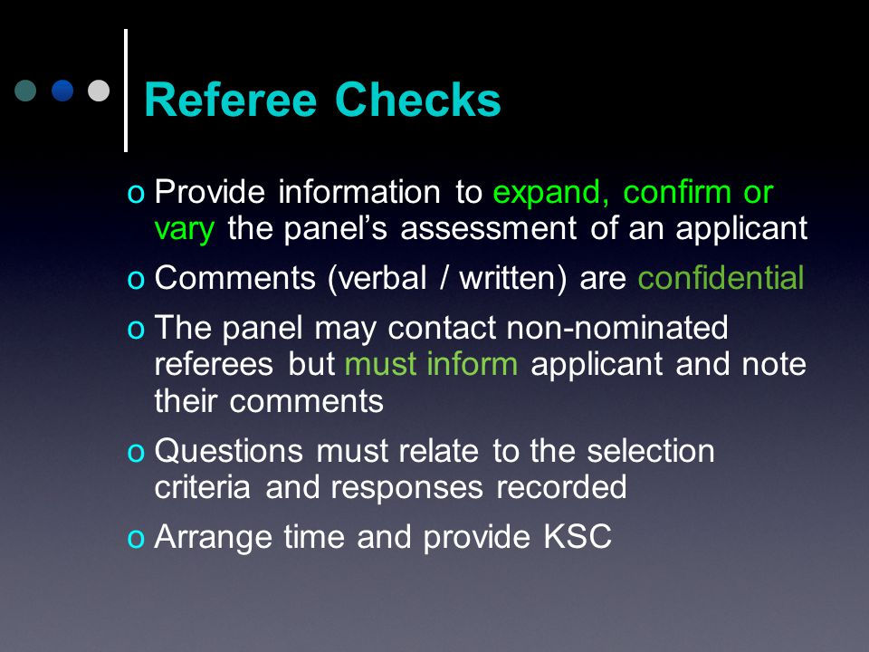 oProvide information to expand, confirm or vary the panel's assessment of an applicant oComments (verbal / written) are confidential oThe panel may contact non-nominated referees but must inform applicant and note their comments oQuestions must relate to the selection criteria and responses recorded oArrange time and provide KSC Referee Checks