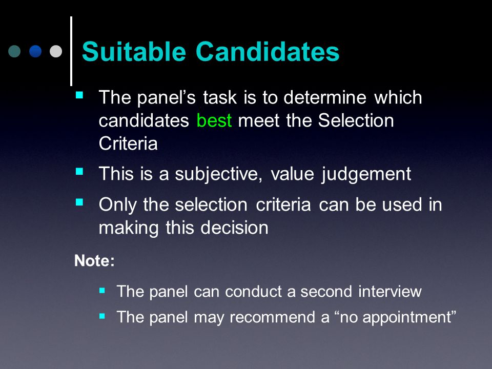  The panel's task is to determine which candidates best meet the Selection Criteria  This is a subjective, value judgement  Only the selection criteria can be used in making this decision Note:  The panel can conduct a second interview  The panel may recommend a no appointment Suitable Candidates
