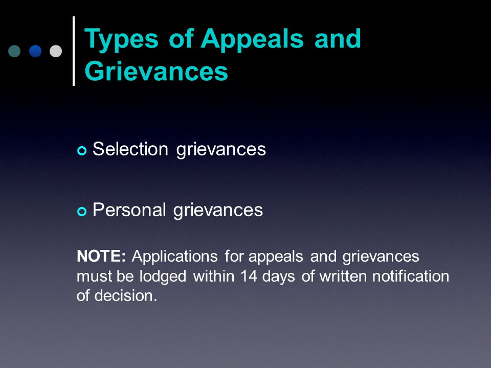 Selection grievances Personal grievances NOTE: Applications for appeals and grievances must be lodged within 14 days of written notification of decision.