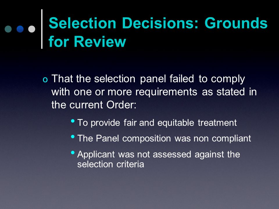 Selection Decisions: Grounds for Review o That the selection panel failed to comply with one or more requirements as stated in the current Order: To provide fair and equitable treatment The Panel composition was non compliant Applicant was not assessed against the selection criteria