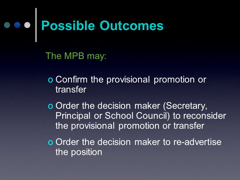 The MPB may: oConfirm the provisional promotion or transfer oOrder the decision maker (Secretary, Principal or School Council) to reconsider the provisional promotion or transfer oOrder the decision maker to re-advertise the position Possible Outcomes