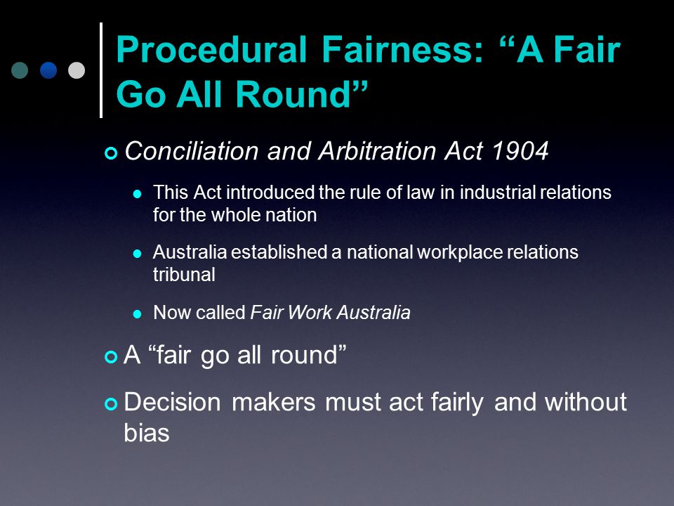 Conciliation and Arbitration Act 1904 This Act introduced the rule of law in industrial relations for the whole nation Australia established a national workplace relations tribunal Now called Fair Work Australia A fair go all round Decision makers must act fairly and without bias Procedural Fairness: A Fair Go All Round