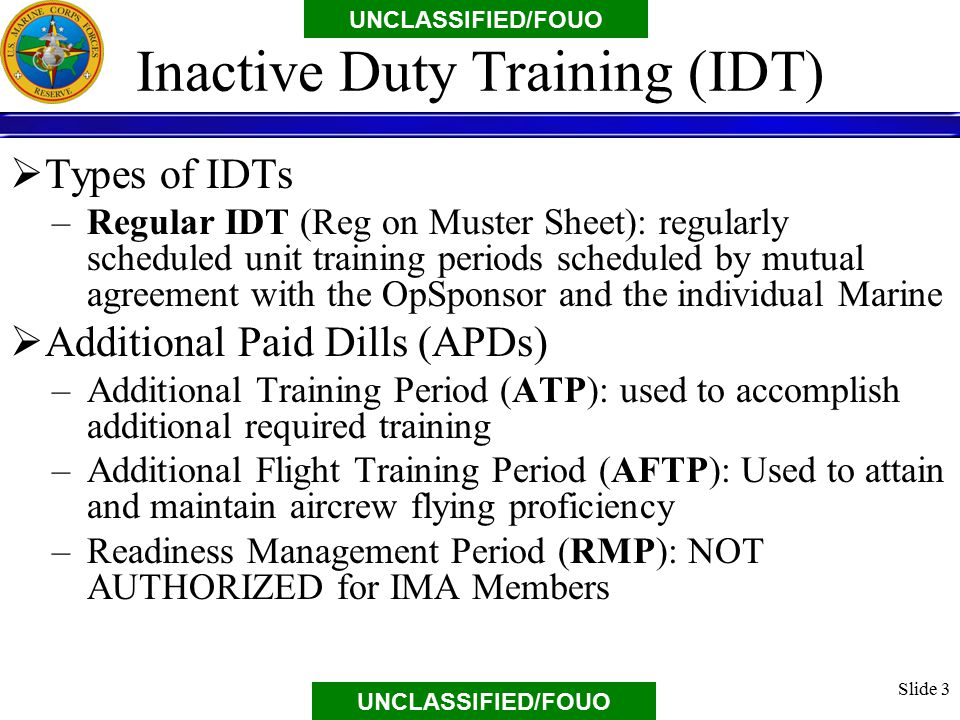 UNCLASSIFIED/FOUO Inactive Duty Training (IDT)  Types of IDTs –Regular IDT (Reg on Muster Sheet): regularly scheduled unit training periods scheduled by mutual agreement with the OpSponsor and the individual Marine  Additional Paid Dills (APDs) –Additional Training Period (ATP): used to accomplish additional required training –Additional Flight Training Period (AFTP): Used to attain and maintain aircrew flying proficiency –Readiness Management Period (RMP): NOT AUTHORIZED for IMA Members Slide 3