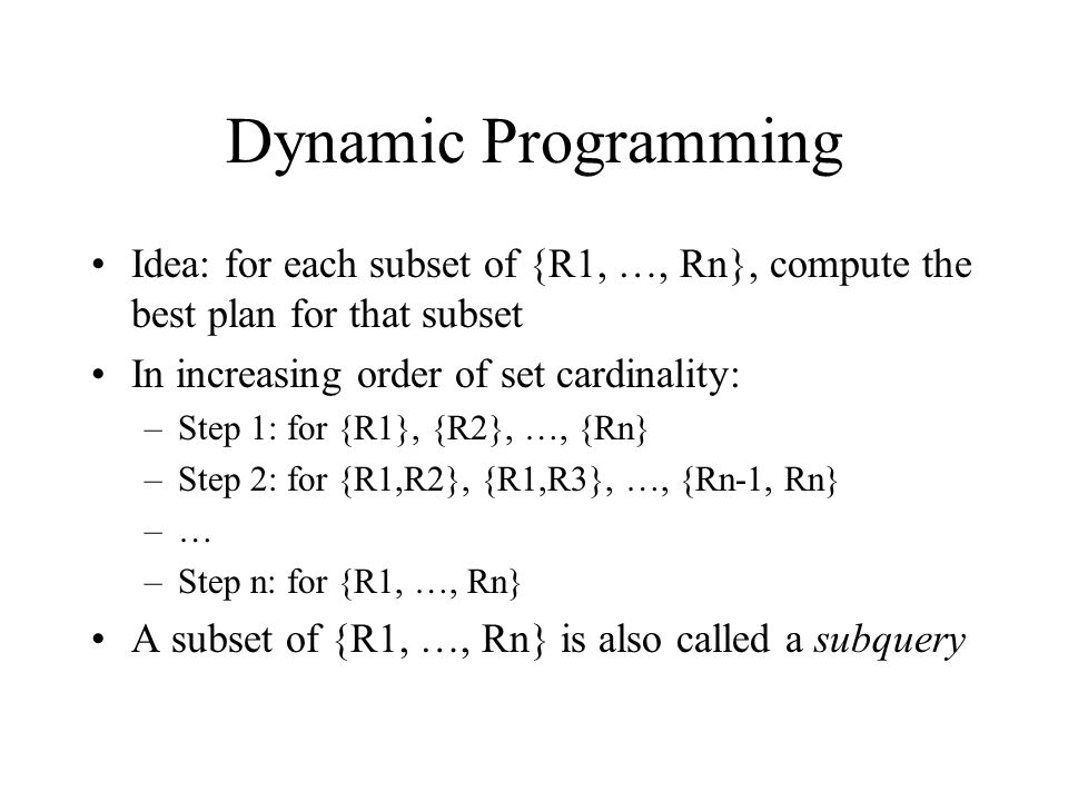 Dynamic Programming Idea: for each subset of {R1, …, Rn}, compute the best plan for that subset In increasing order of set cardinality: –Step 1: for {R1}, {R2}, …, {Rn} –Step 2: for {R1,R2}, {R1,R3}, …, {Rn-1, Rn} –… –Step n: for {R1, …, Rn} A subset of {R1, …, Rn} is also called a subquery