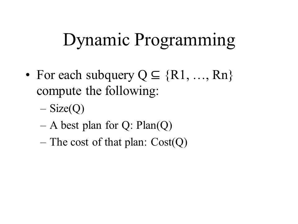 Dynamic Programming For each subquery Q ⊆ {R1, …, Rn} compute the following: –Size(Q) –A best plan for Q: Plan(Q) –The cost of that plan: Cost(Q)