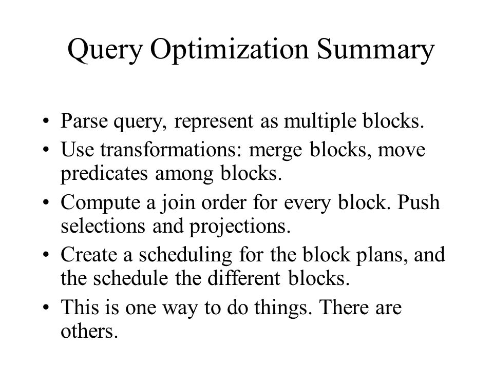 Query Optimization Summary Parse query, represent as multiple blocks.
