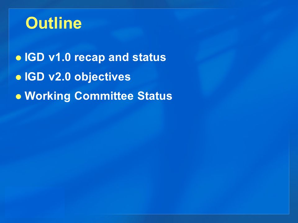 Outline IGD v1.0 recap and status IGD v2.0 objectives Working Committee Status