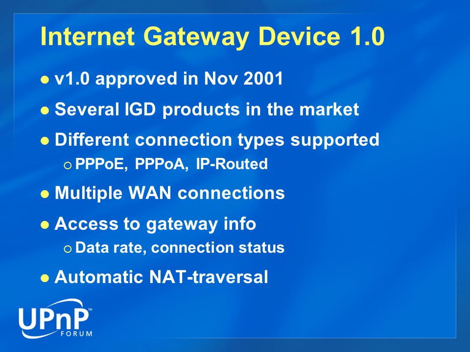 Internet Gateway Device 1.0 v1.0 approved in Nov 2001 Several IGD products in the market Different connection types supported  PPPoE, PPPoA, IP-Routed Multiple WAN connections Access to gateway info  Data rate, connection status Automatic NAT-traversal