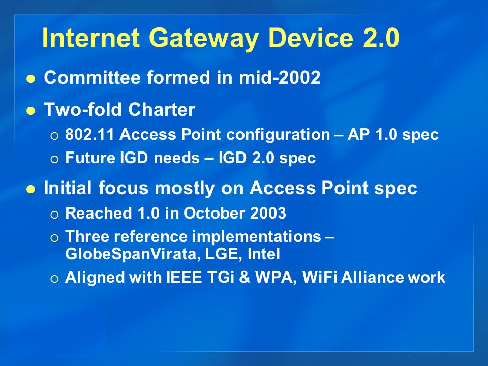 Committee formed in mid-2002 Two-fold Charter  802.11 Access Point configuration – AP 1.0 spec  Future IGD needs – IGD 2.0 spec Initial focus mostly on Access Point spec  Reached 1.0 in October 2003  Three reference implementations – GlobeSpanVirata, LGE, Intel  Aligned with IEEE TGi & WPA, WiFi Alliance work Internet Gateway Device 2.0