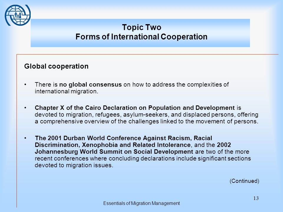 Essentials of Migration Management 13 Topic Two Forms of International Cooperation Global cooperation There is no global consensus on how to address the complexities of international migration.