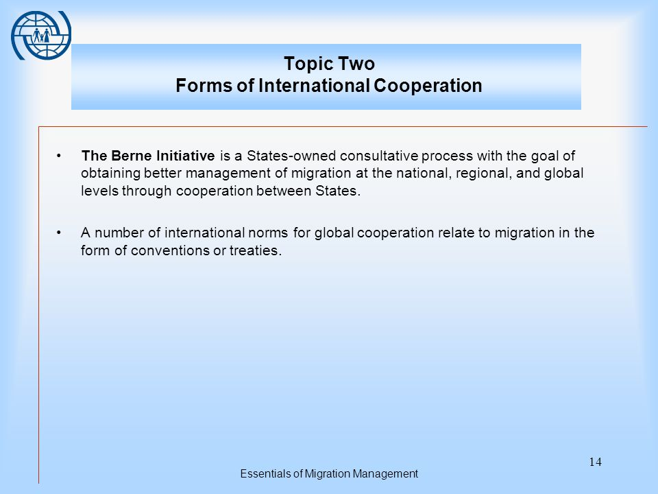 Essentials of Migration Management 14 Topic Two Forms of International Cooperation The Berne Initiative is a States-owned consultative process with the goal of obtaining better management of migration at the national, regional, and global levels through cooperation between States.