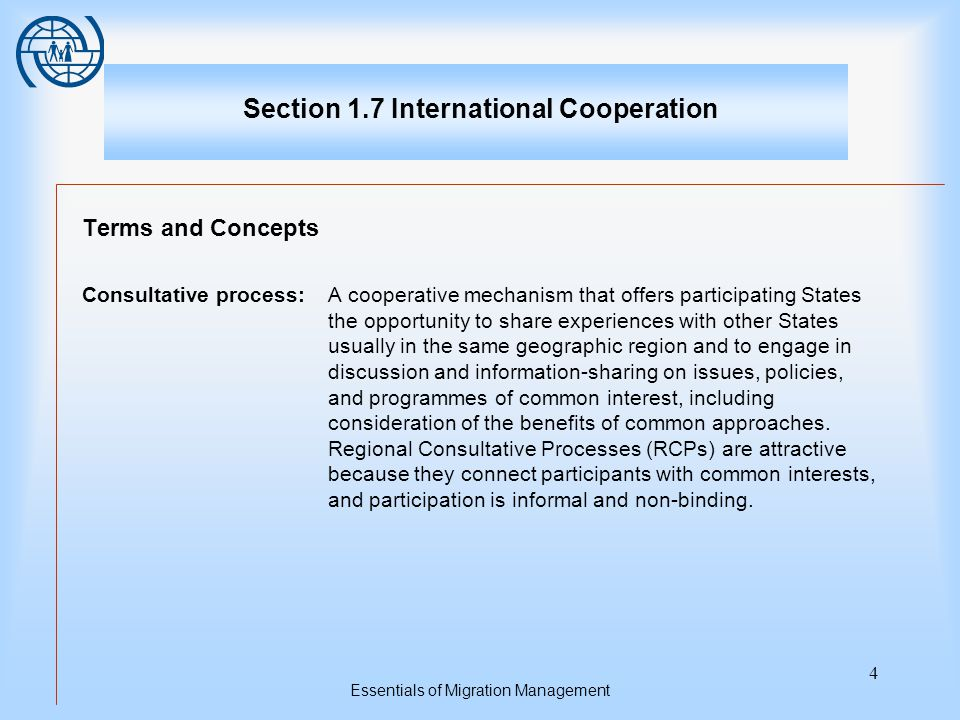 Essentials of Migration Management 4 Section 1.7 International Cooperation Terms and Concepts Consultative process:A cooperative mechanism that offers participating States the opportunity to share experiences with other States usually in the same geographic region and to engage in discussion and information-sharing on issues, policies, and programmes of common interest, including consideration of the benefits of common approaches.
