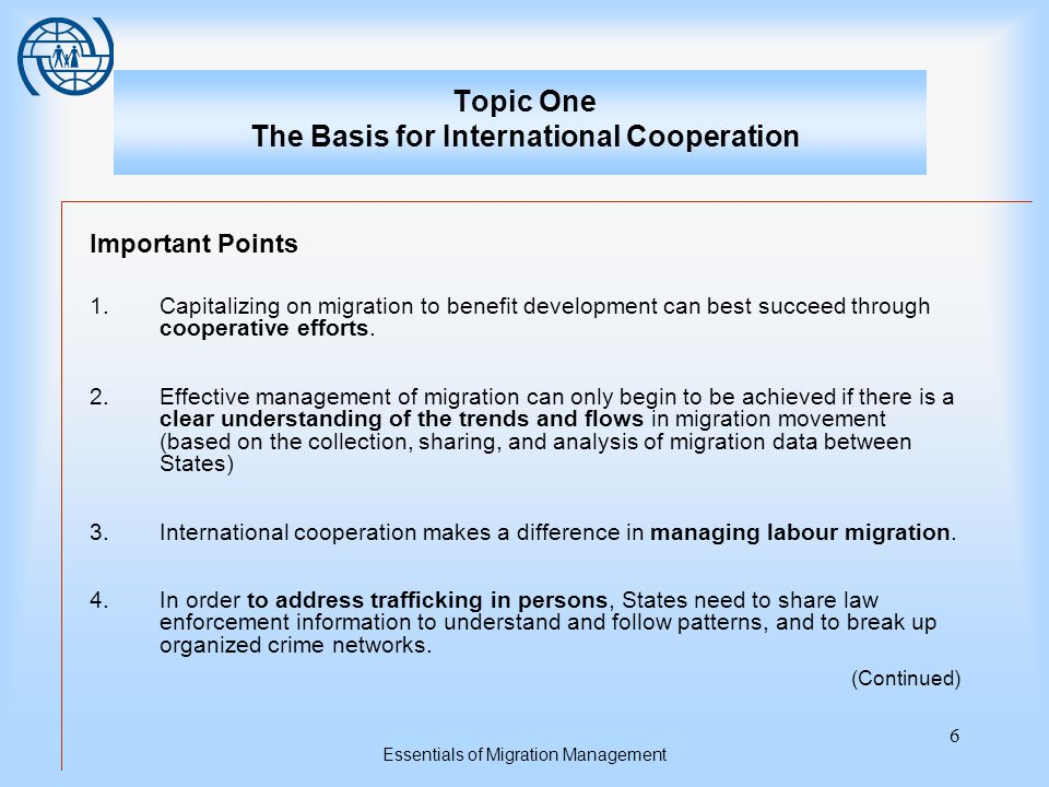 Essentials of Migration Management 6 Topic One The Basis for International Cooperation Important Points 1.Capitalizing on migration to benefit development can best succeed through cooperative efforts.