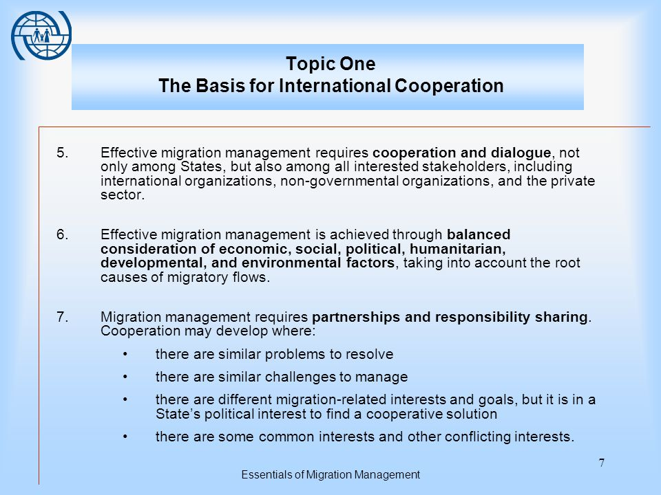 Essentials of Migration Management 7 Topic One The Basis for International Cooperation 5.Effective migration management requires cooperation and dialogue, not only among States, but also among all interested stakeholders, including international organizations, non-governmental organizations, and the private sector.