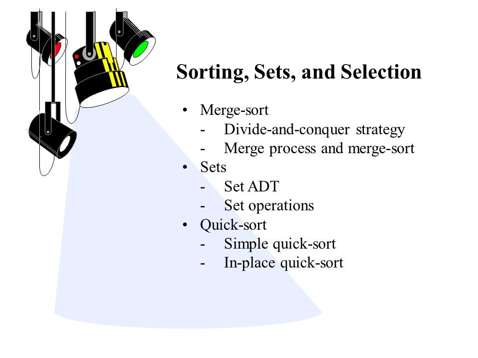 Sorting, Sets, and Selection Merge-sort -Divide-and-conquer strategy -Merge process and merge-sort Sets -Set ADT -Set operations Quick-sort -Simple qu