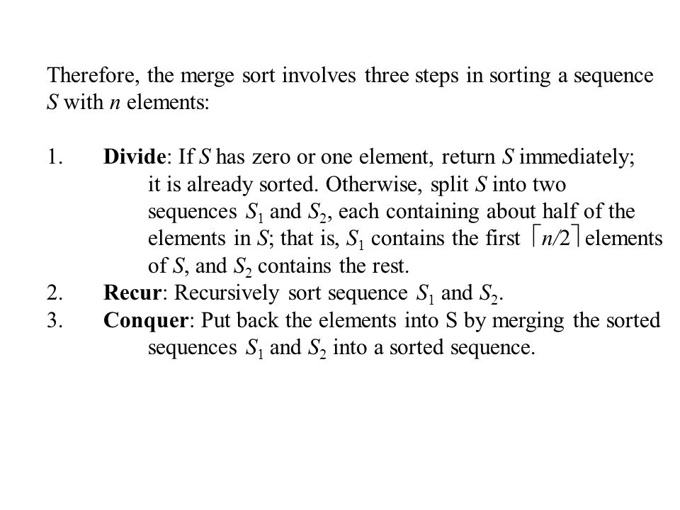 Therefore, the merge sort involves three steps in sorting a sequence S with n elements: 1. Divide: If S has zero or one element, return S immediately;