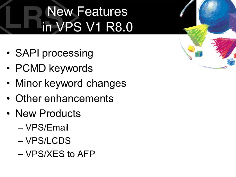 New Features in VPS V1 R8.0 SAPI processing PCMD keywords Minor keyword changes Other enhancements New Products –VPS/Email –VPS/LCDS –VPS/XES to AFP