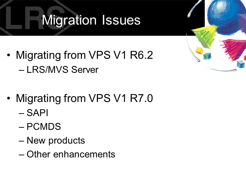 Migrating from VPS V1 R6.2 New in VPS V1 R7.0 and above –LRS/MVS Server – VPS keyword changes COMMTYPE CONVTYPE Others