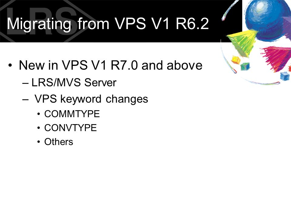 Migrating from VPS V1 R6.2 VPS V1 R7.0 implements LRS/MVS Server –Most VMCF logic moves to LRS Server –LRS/MVS Server removes need for authorization SVC.