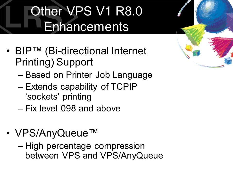 Other VPS V1 R8.0 Enhancements BIP™ (Bi-directional Internet Printing) Support –Based on Printer Job Language –Extends capability of TCPIP 'sockets' p