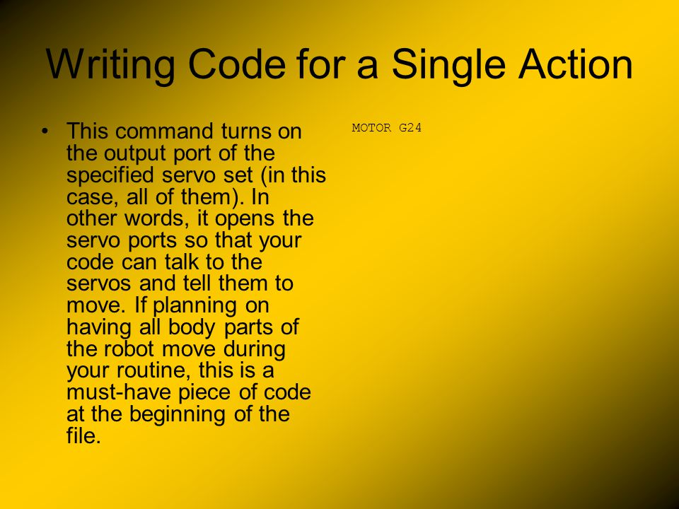 Writing Code for a Single Action This command turns on the output port of the specified servo set (in this case, all of them).