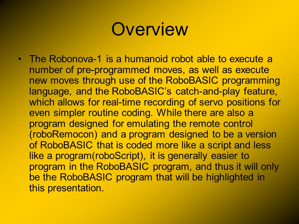 Overview The Robonova-1 is a humanoid robot able to execute a number of pre-programmed moves, as well as execute new moves through use of the RoboBASIC programming language, and the RoboBASIC's catch-and-play feature, which allows for real-time recording of servo positions for even simpler routine coding.