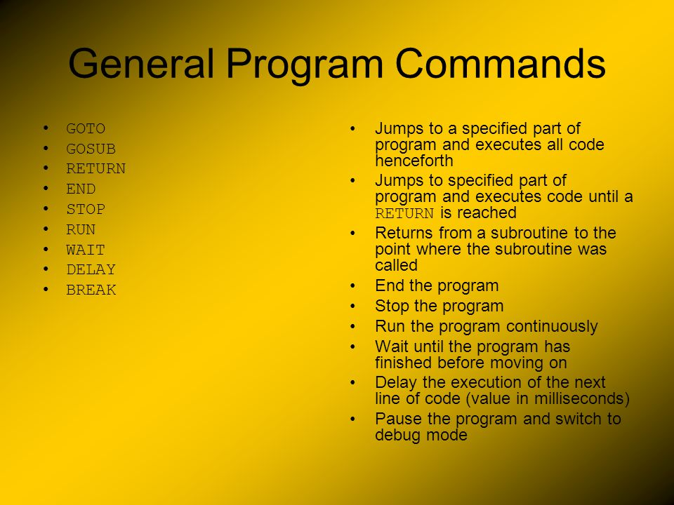 General Program Commands GOTO GOSUB RETURN END STOP RUN WAIT DELAY BREAK Jumps to a specified part of program and executes all code henceforth Jumps to specified part of program and executes code until a RETURN is reached Returns from a subroutine to the point where the subroutine was called End the program Stop the program Run the program continuously Wait until the program has finished before moving on Delay the execution of the next line of code (value in milliseconds) Pause the program and switch to debug mode