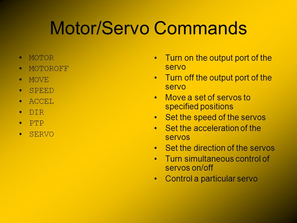 Motor/Servo Commands MOTOR MOTOROFF MOVE SPEED ACCEL DIR PTP SERVO Turn on the output port of the servo Turn off the output port of the servo Move a s