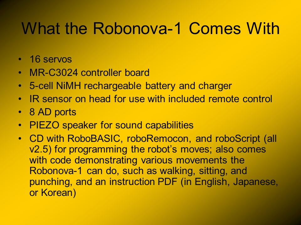What the Robonova-1 Comes With 16 servos MR-C3024 controller board 5-cell NiMH rechargeable battery and charger IR sensor on head for use with included remote control 8 AD ports PIEZO speaker for sound capabilities CD with RoboBASIC, roboRemocon, and roboScript (all v2.5) for programming the robot's moves; also comes with code demonstrating various movements the Robonova-1 can do, such as walking, sitting, and punching, and an instruction PDF (in English, Japanese, or Korean)