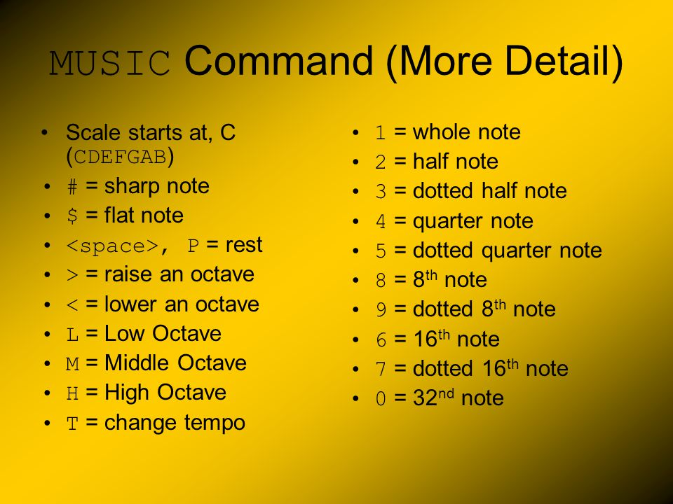 MUSIC Command (More Detail) Scale starts at, C ( CDEFGAB ) # = sharp note $ = flat note, P = rest > = raise an octave < = lower an octave L = Low Octa