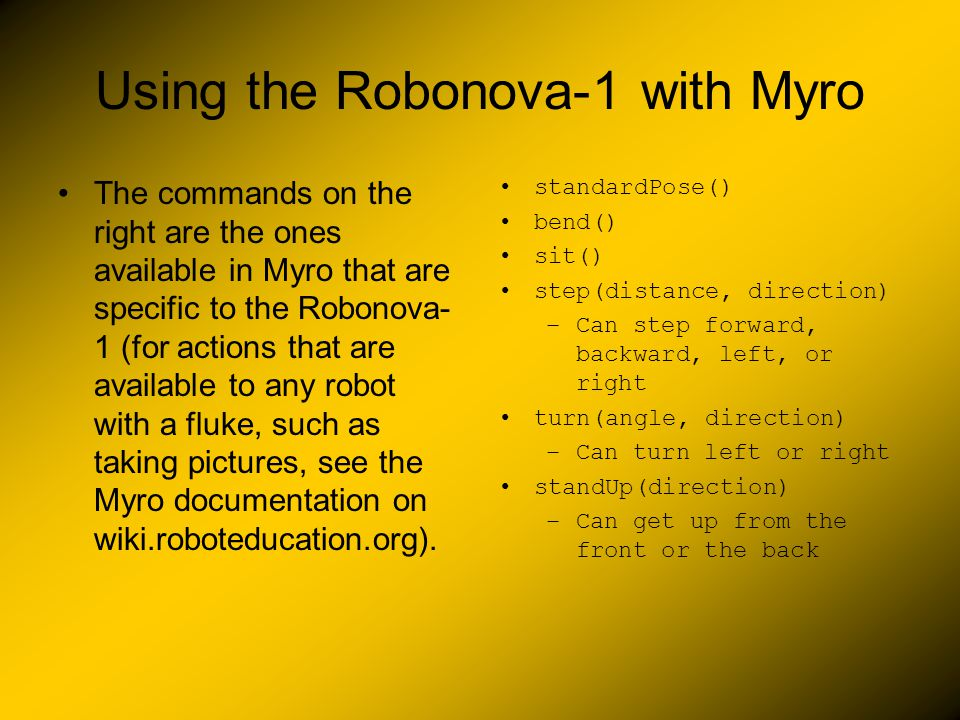 Using the Robonova-1 with Myro The commands on the right are the ones available in Myro that are specific to the Robonova- 1 (for actions that are available to any robot with a fluke, such as taking pictures, see the Myro documentation on wiki.roboteducation.org).
