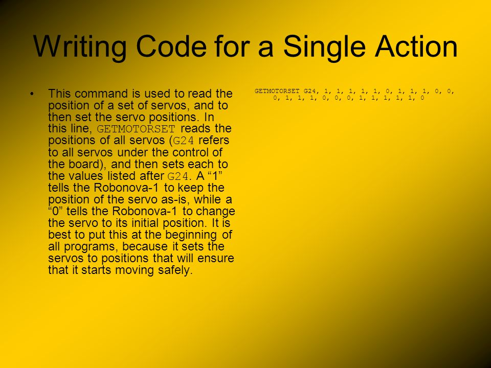 Writing Code for a Single Action This command is used to read the position of a set of servos, and to then set the servo positions. In this line, GETM