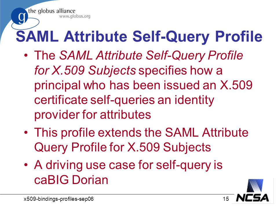 x509-bindings-profiles-sep0615 SAML Attribute Self-Query Profile The SAML Attribute Self-Query Profile for X.509 Subjects specifies how a principal who has been issued an X.509 certificate self-queries an identity provider for attributes This profile extends the SAML Attribute Query Profile for X.509 Subjects A driving use case for self-query is caBIG Dorian