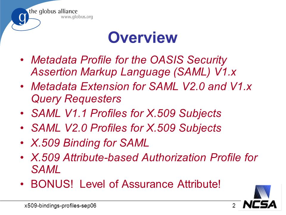 x509-bindings-profiles-sep062 Overview Metadata Profile for the OASIS Security Assertion Markup Language (SAML) V1.x Metadata Extension for SAML V2.0 and V1.x Query Requesters SAML V1.1 Profiles for X.509 Subjects SAML V2.0 Profiles for X.509 Subjects X.509 Binding for SAML X.509 Attribute-based Authorization Profile for SAML BONUS.