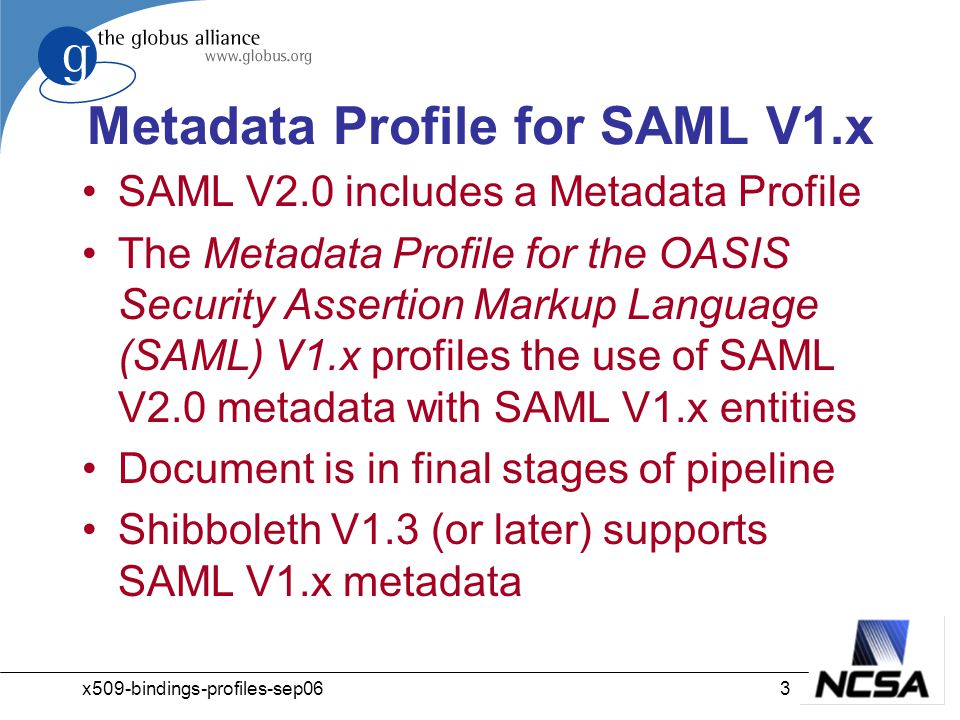 x509-bindings-profiles-sep063 Metadata Profile for SAML V1.x SAML V2.0 includes a Metadata Profile The Metadata Profile for the OASIS Security Assertion Markup Language (SAML) V1.x profiles the use of SAML V2.0 metadata with SAML V1.x entities Document is in final stages of pipeline Shibboleth V1.3 (or later) supports SAML V1.x metadata