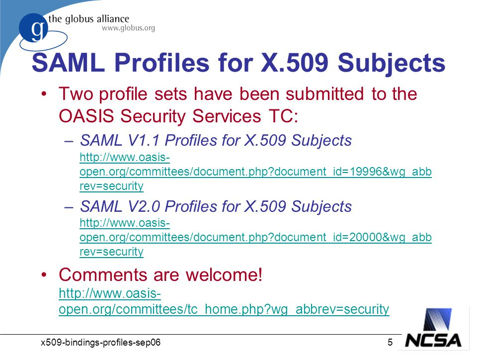 x509-bindings-profiles-sep065 SAML Profiles for X.509 Subjects Two profile sets have been submitted to the OASIS Security Services TC: –SAML V1.1 Profiles for X.509 Subjects http://www.oasis- open.org/committees/document.php?document_id=19996&wg_abb rev=security http://www.oasis- open.org/committees/document.php?document_id=19996&wg_abb rev=security –SAML V2.0 Profiles for X.509 Subjects http://www.oasis- open.org/committees/document.php?document_id=20000&wg_abb rev=security http://www.oasis- open.org/committees/document.php?document_id=20000&wg_abb rev=security Comments are welcome.