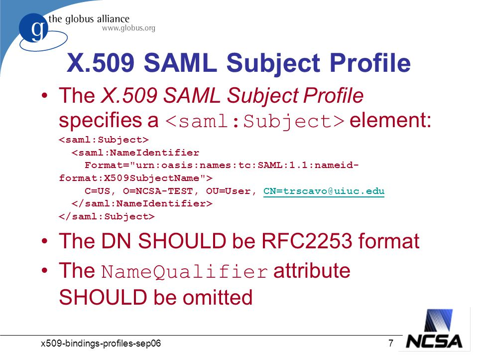 x509-bindings-profiles-sep067 X.509 SAML Subject Profile The X.509 SAML Subject Profile specifies a element: C=US, O=NCSA-TEST, OU=User, CN=trscavo@uiuc.edu CN=trscavo@uiuc.edu The DN SHOULD be RFC2253 format The NameQualifier attribute SHOULD be omitted
