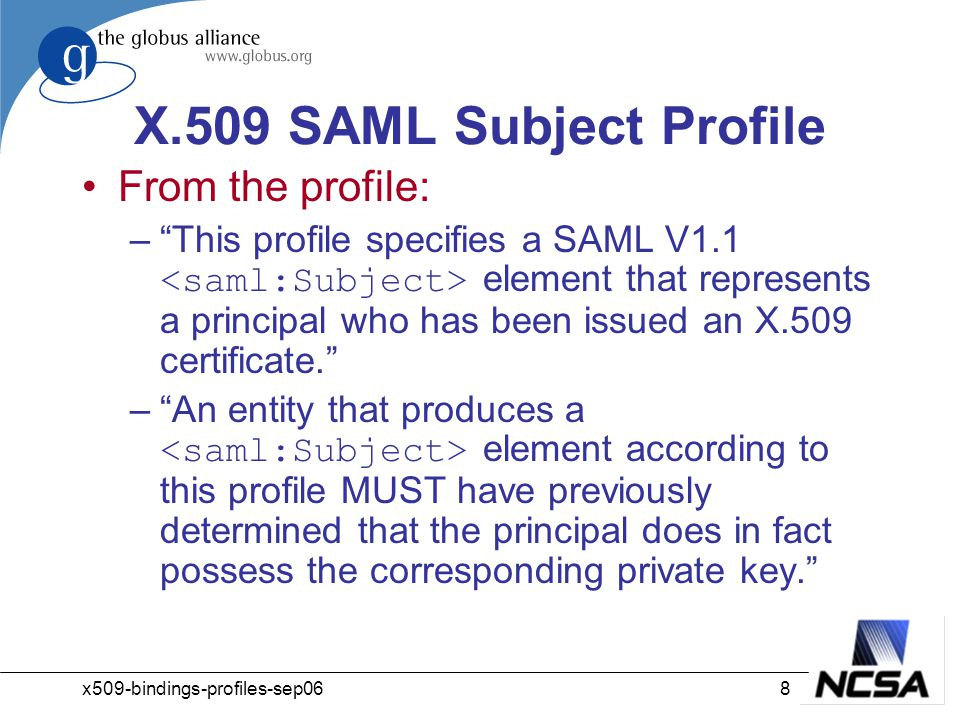 x509-bindings-profiles-sep068 X.509 SAML Subject Profile From the profile: – This profile specifies a SAML V1.1 element that represents a principal who has been issued an X.509 certificate. – An entity that produces a element according to this profile MUST have previously determined that the principal does in fact possess the corresponding private key.