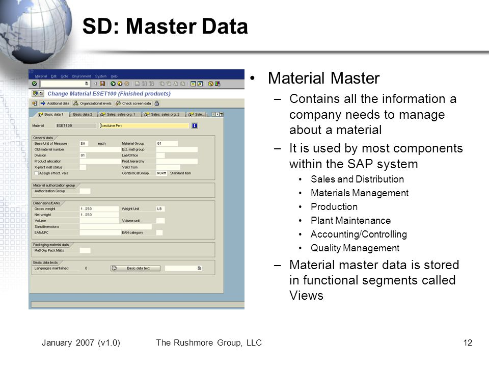 January 2007 (v1.0)The Rushmore Group, LLC12 SD: Master Data Material Master –Contains all the information a company needs to manage about a material –It is used by most components within the SAP system Sales and Distribution Materials Management Production Plant Maintenance Accounting/Controlling Quality Management –Material master data is stored in functional segments called Views