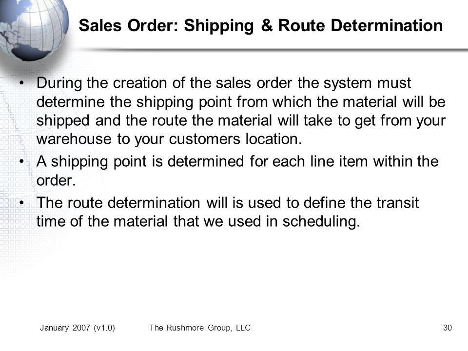 January 2007 (v1.0)The Rushmore Group, LLC30 Sales Order: Shipping & Route Determination During the creation of the sales order the system must determine the shipping point from which the material will be shipped and the route the material will take to get from your warehouse to your customers location.